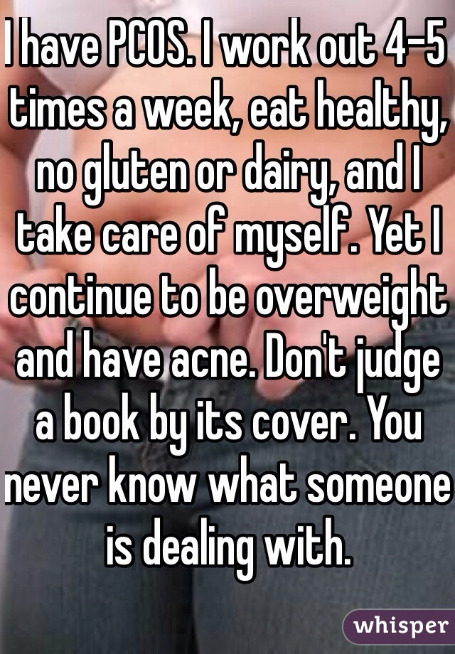I have PCOS. I work out 4-5 times a week, eat healthy, no gluten or dairy, and I take care of myself. Yet I continue to be overweight and have acne. Don't judge a book by its cover. You never know what someone is dealing with.