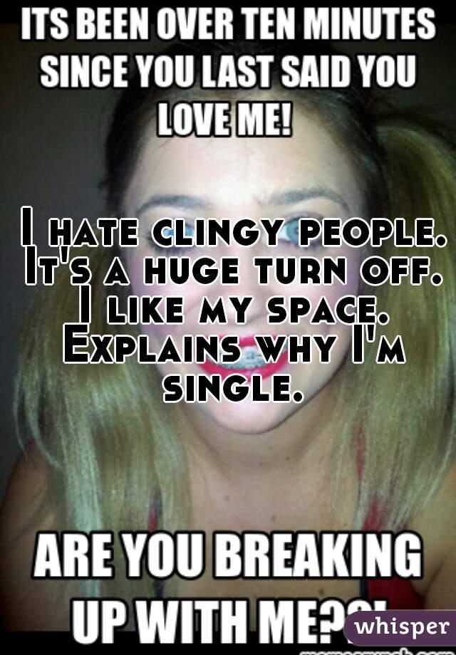 I hate clingy people. It's a huge turn off. I like my space. Explains why I'm single.