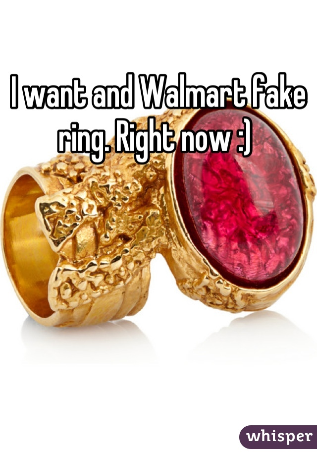 I want and Walmart fake ring. Right now :)
