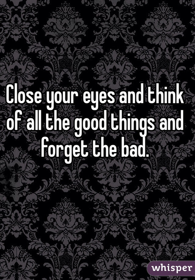 Close your eyes and think of all the good things and forget the bad.