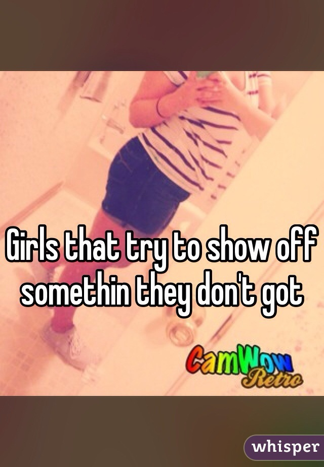 Girls that try to show off somethin they don't got