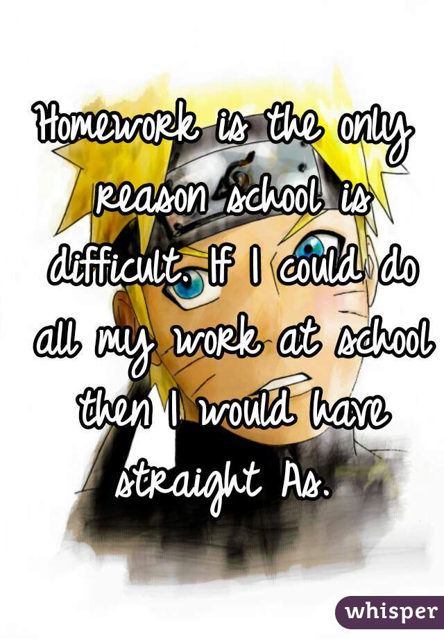 Homework is the only reason school is difficult. If I could do all my work at school then I would have straight As.