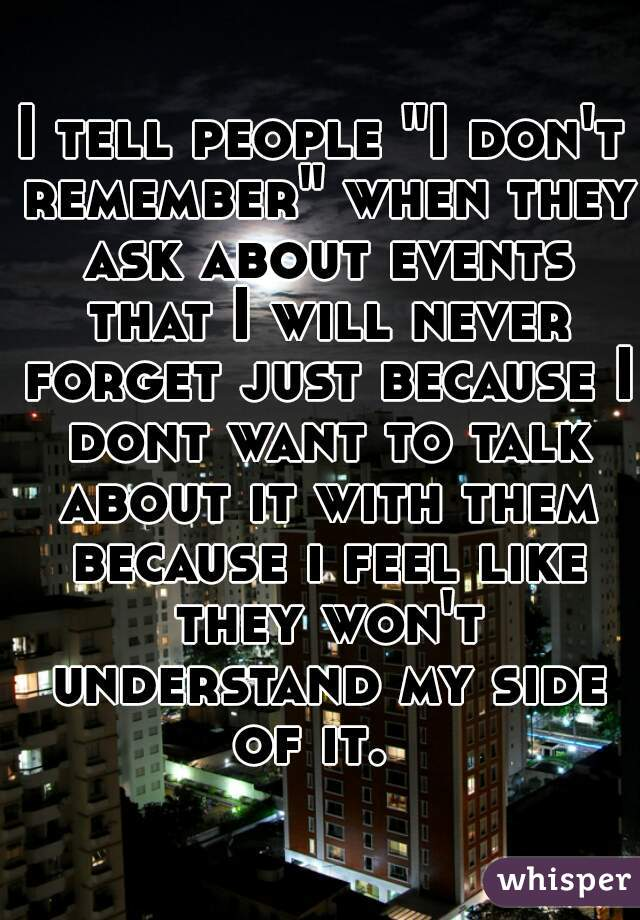 """I tell people """"I don't remember"""" when they ask about events that I will never forget just because I dont want to talk about it with them because i feel like they won't understand my side of it."""