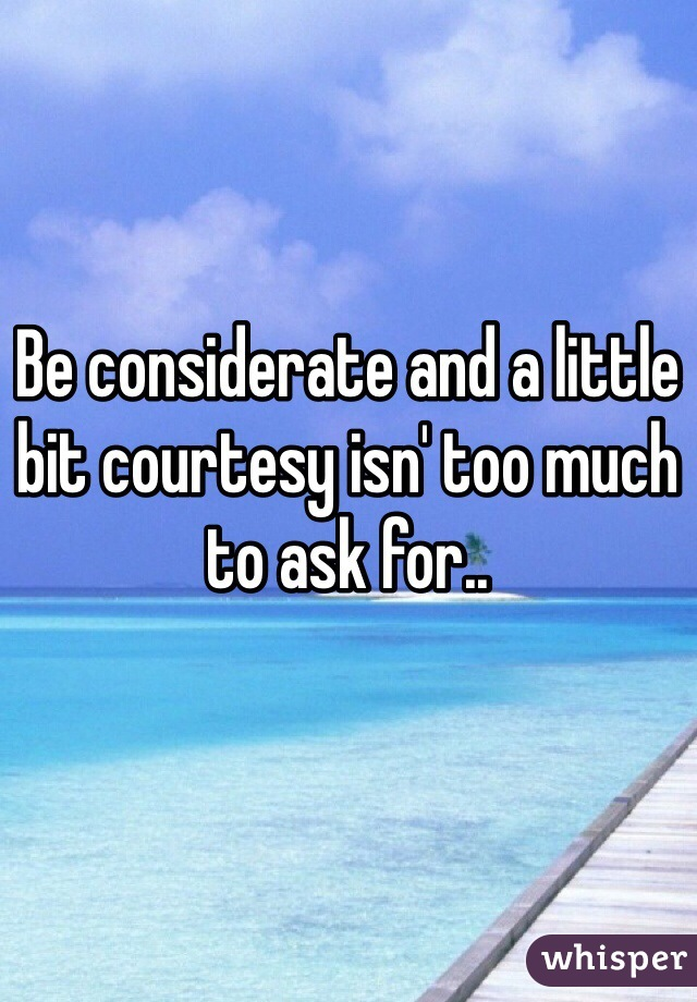 Be considerate and a little bit courtesy isn' too much to ask for..