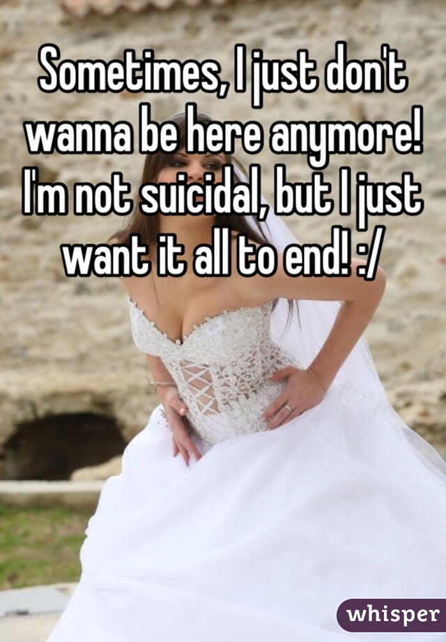 Sometimes, I just don't wanna be here anymore! I'm not suicidal, but I just want it all to end! :/