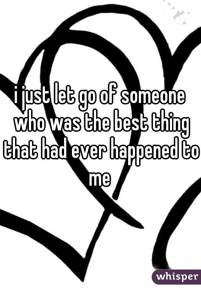 i just let go of someone who was the best thing that had ever happened to me