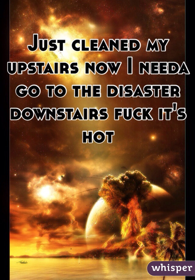 Just cleaned my upstairs now I needa go to the disaster downstairs fuck it's hot