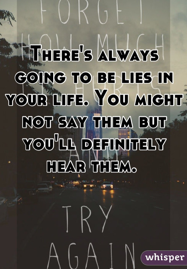 There's always going to be lies in your life. You might not say them but you'll definitely hear them.
