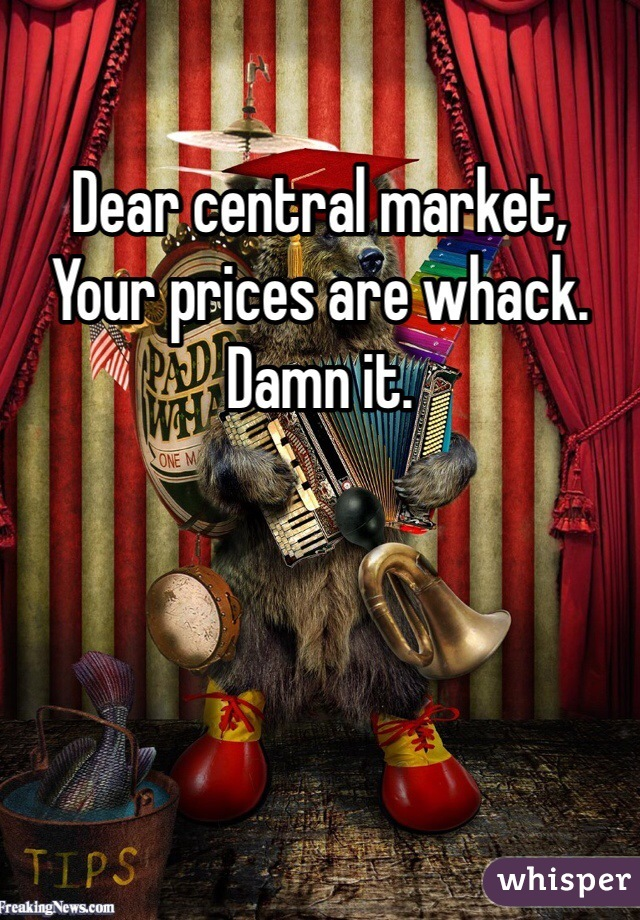 Dear central market,  Your prices are whack. Damn it.