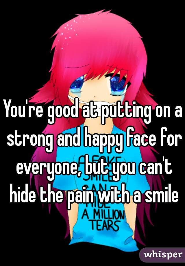 You're good at putting on a strong and happy face for everyone, but you can't hide the pain with a smile