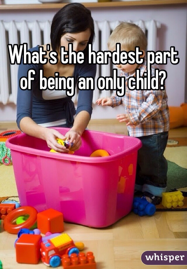 What's the hardest part of being an only child?