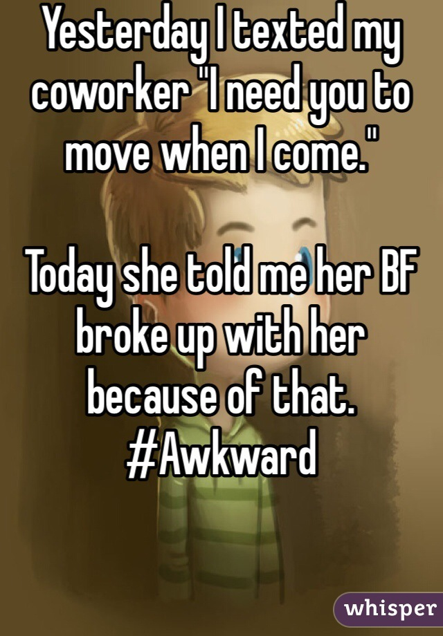 "Yesterday I texted my coworker ""I need you to move when I come.""  Today she told me her BF broke up with her because of that. #Awkward"