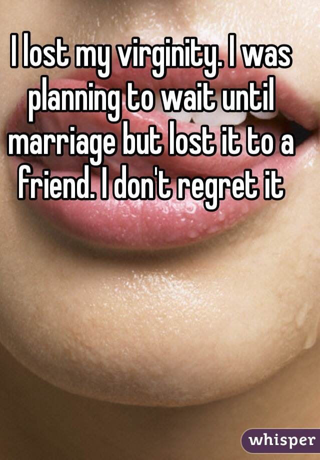 I lost my virginity. I was planning to wait until marriage but lost it to a friend. I don't regret it