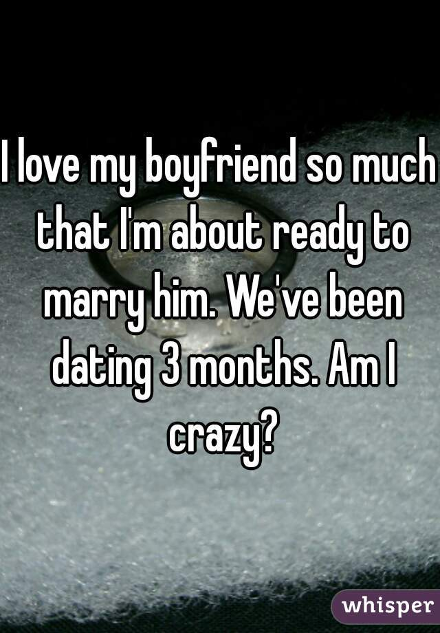 I love my boyfriend so much that I'm about ready to marry him. We've been dating 3 months. Am I crazy?