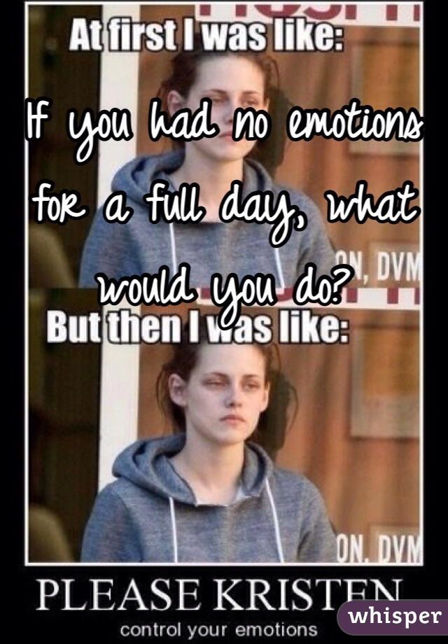If you had no emotions for a full day, what would you do?