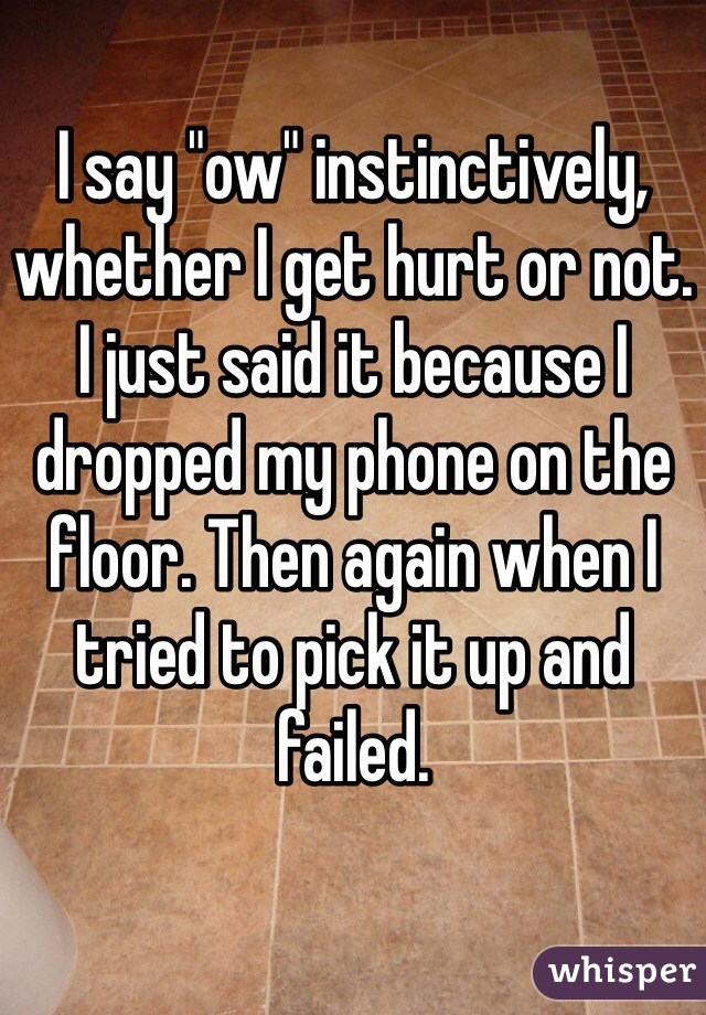 """I say """"ow"""" instinctively, whether I get hurt or not. I just said it because I dropped my phone on the floor. Then again when I tried to pick it up and failed."""
