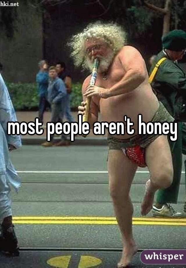 most people aren't honey