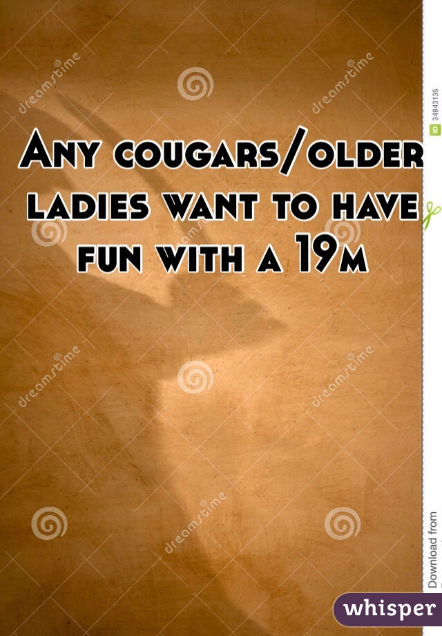 Any cougars/older ladies want to have fun with a 19m