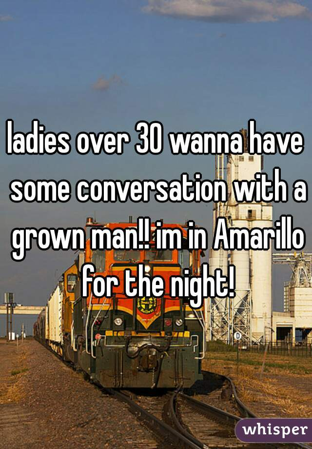 ladies over 30 wanna have some conversation with a grown man!! im in Amarillo for the night!