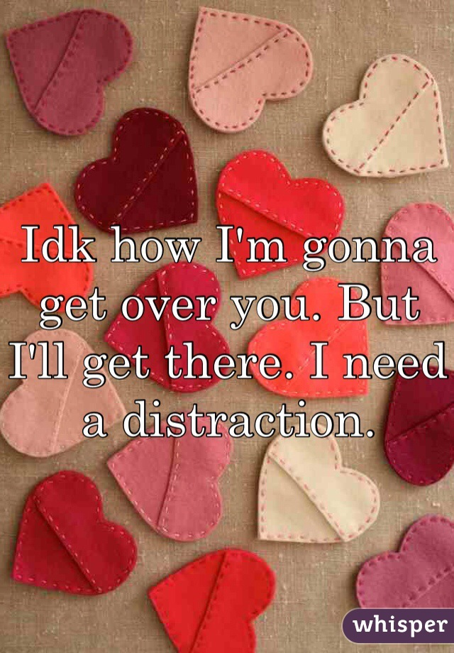 Idk how I'm gonna get over you. But I'll get there. I need a distraction.