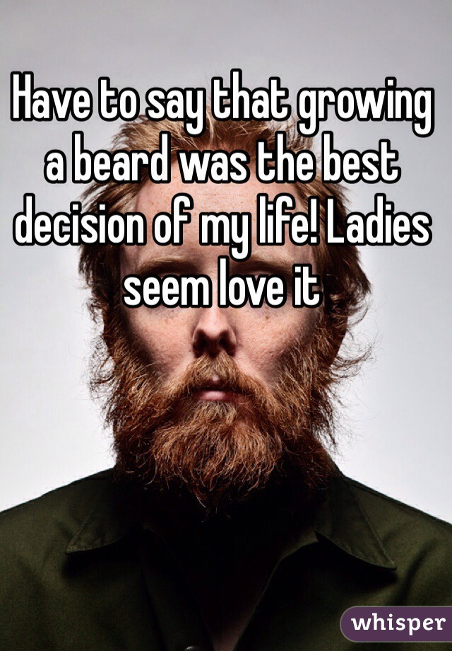 Have to say that growing a beard was the best decision of my life! Ladies seem love it