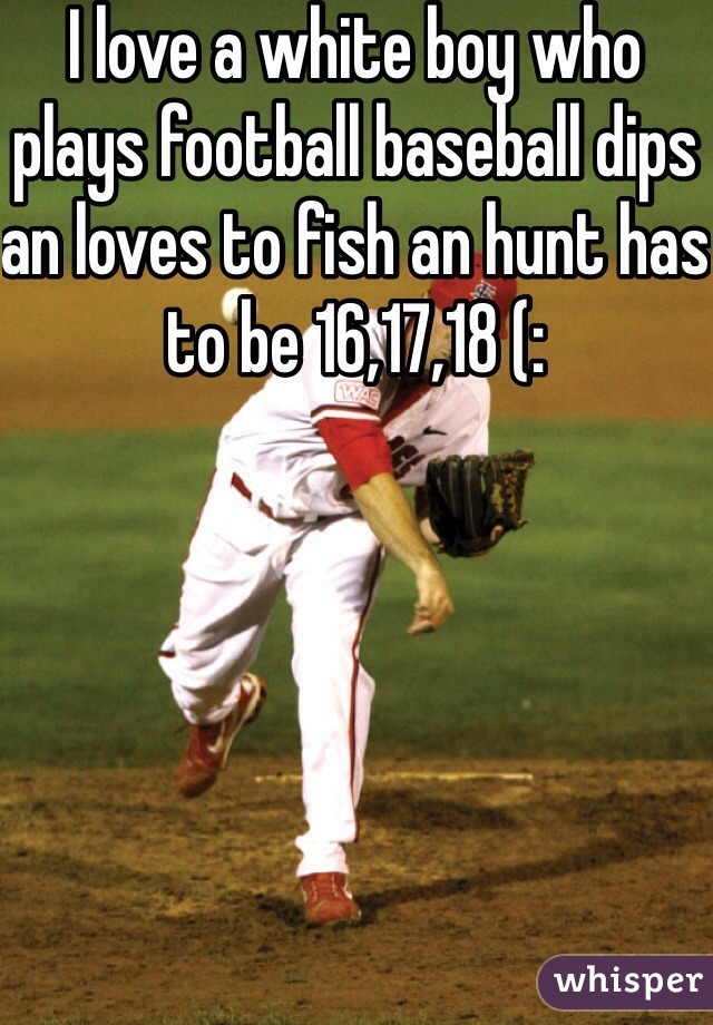 I love a white boy who plays football baseball dips an loves to fish an hunt has to be 16,17,18 (: