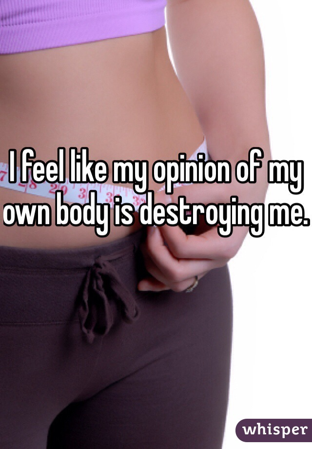 I feel like my opinion of my own body is destroying me.