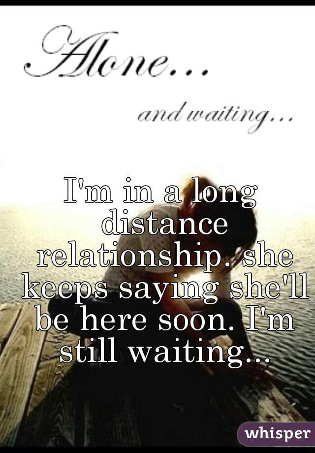 I'm in a long distance relationship. she keeps saying she'll be here soon. I'm still waiting...