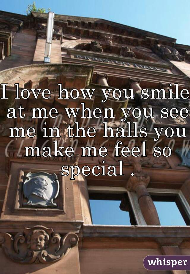 I love how you smile at me when you see me in the halls you make me feel so special .