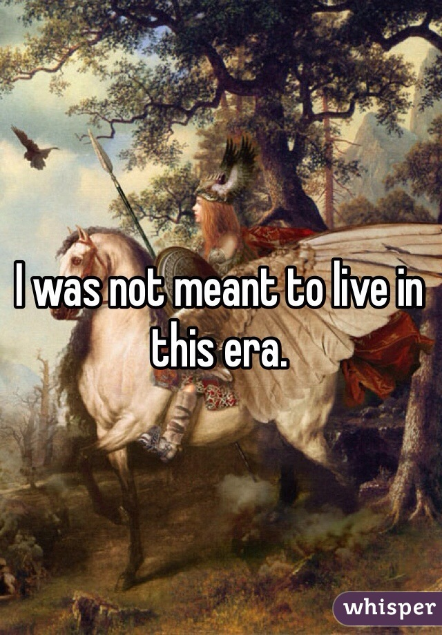 I was not meant to live in this era.