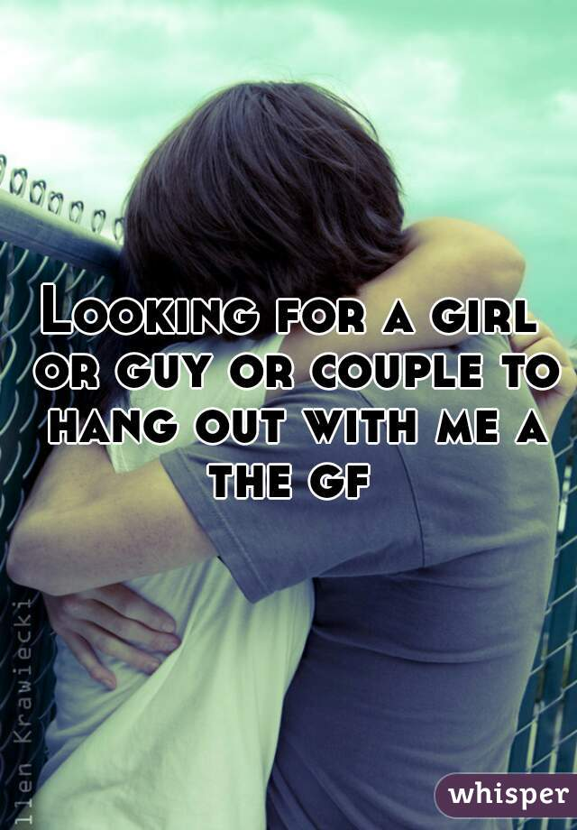 Looking for a girl or guy or couple to hang out with me a the gf