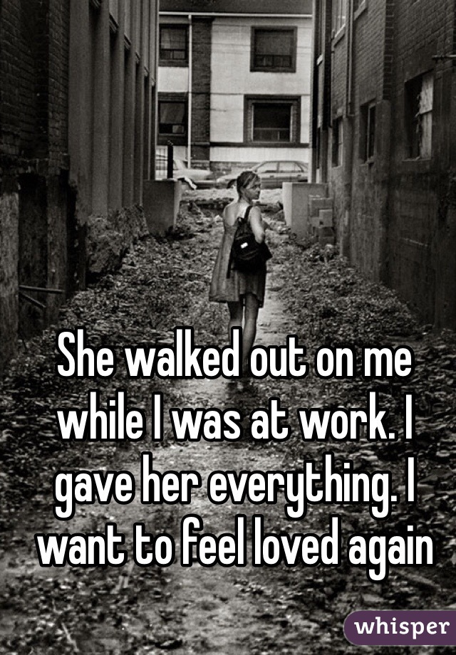 She walked out on me while I was at work. I gave her everything. I want to feel loved again