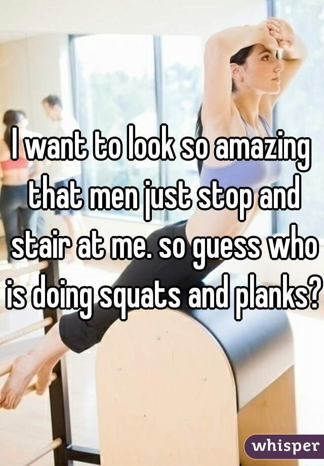 I want to look so amazing that men just stop and stair at me. so guess who is doing squats and planks?