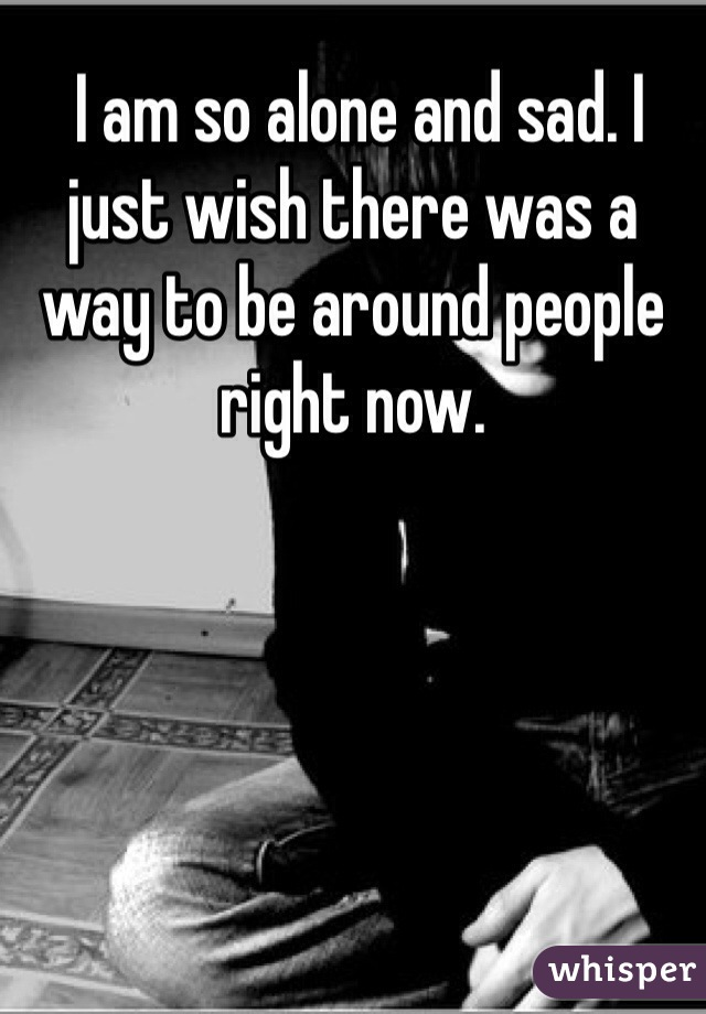 I am so alone and sad. I just wish there was a way to be around people right now.