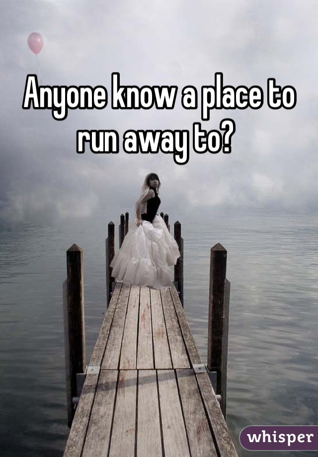 Anyone know a place to run away to?