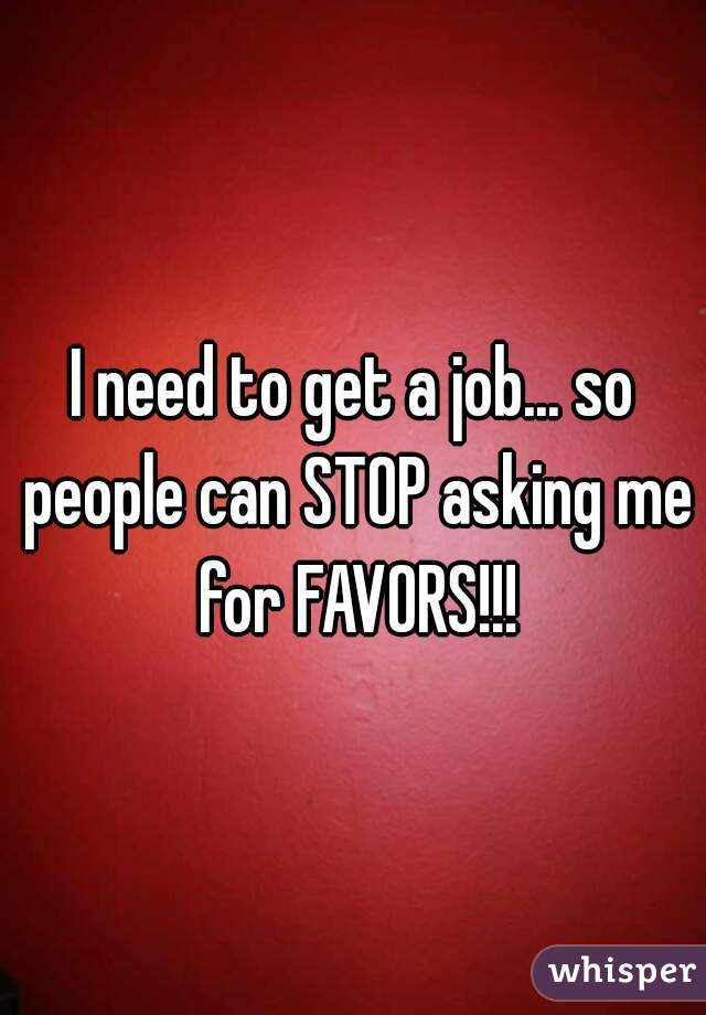 I need to get a job... so people can STOP asking me for FAVORS!!!