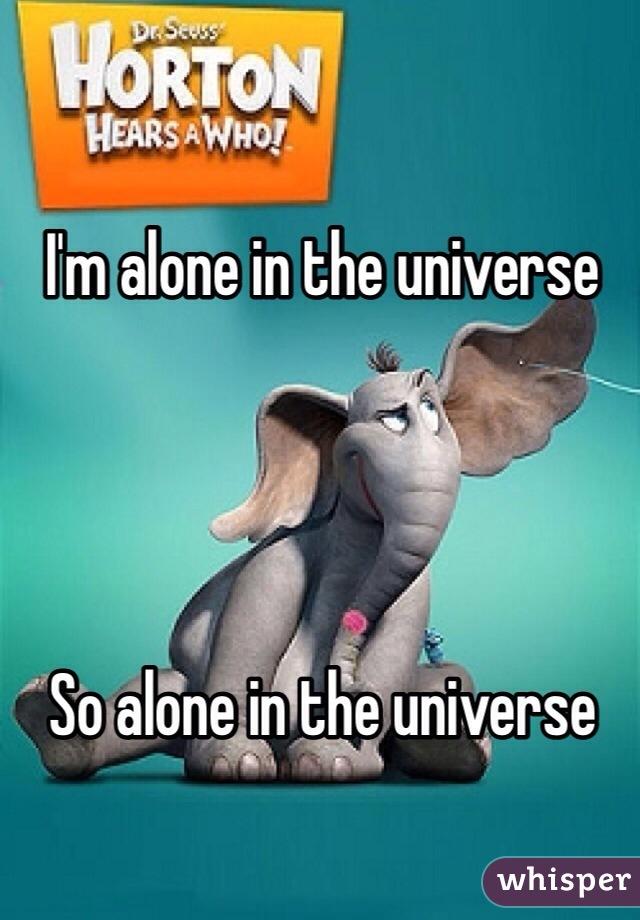 I'm alone in the universe     So alone in the universe