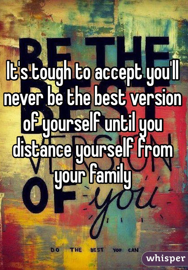 It's tough to accept you'll never be the best version of yourself until you distance yourself from your family