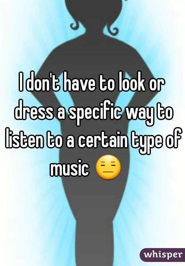 I don't have to look or dress a specific way to listen to a certain type of music 😑