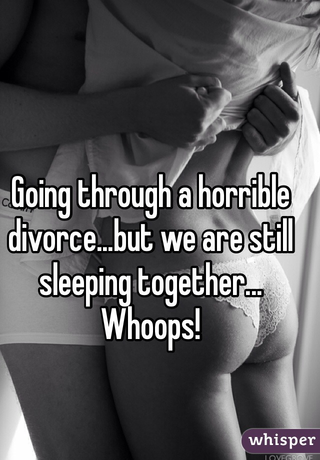 Going through a horrible divorce...but we are still sleeping together... Whoops!