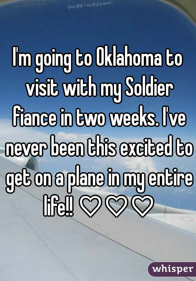 I'm going to Oklahoma to visit with my Soldier fiance in two weeks. I've never been this excited to get on a plane in my entire life!! ♡♡♡