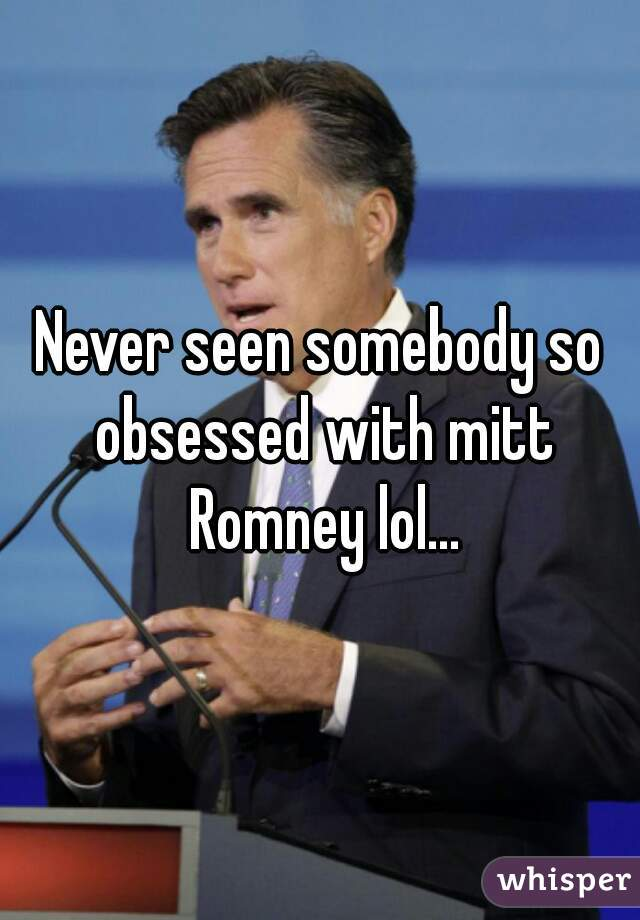 Never seen somebody so obsessed with mitt Romney lol...