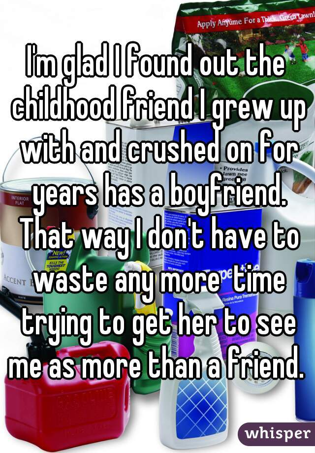 I'm glad I found out the childhood friend I grew up with and crushed on for years has a boyfriend. That way I don't have to waste any more  time trying to get her to see me as more than a friend.