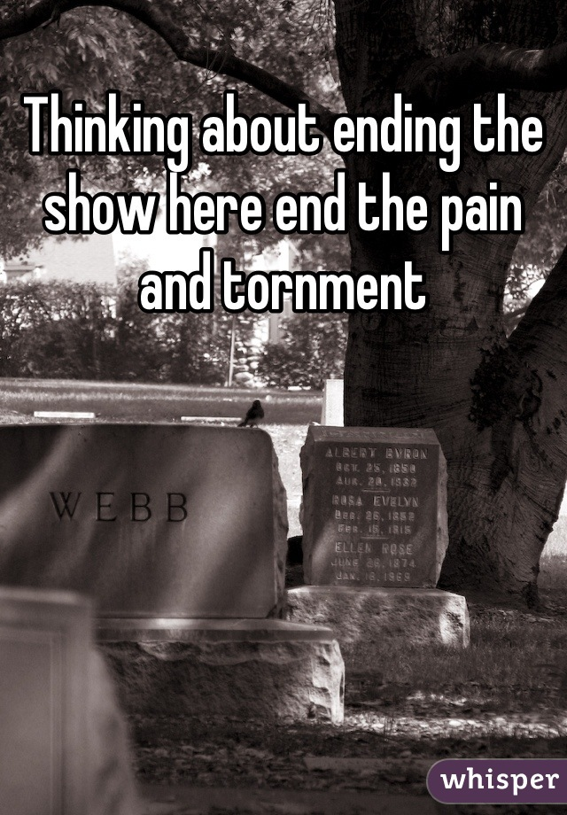 Thinking about ending the show here end the pain and tornment