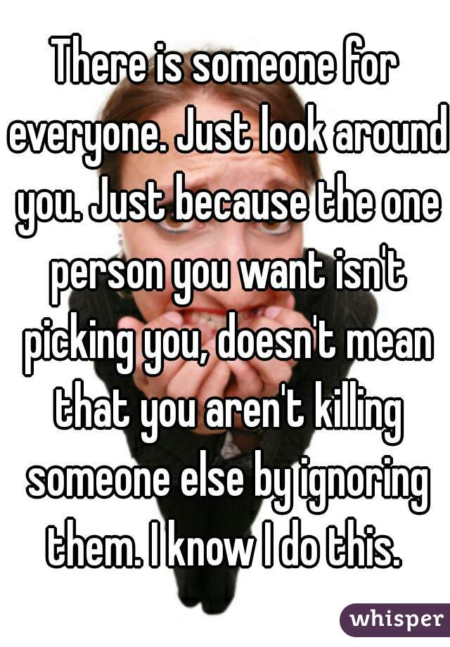 There is someone for everyone. Just look around you. Just because the one person you want isn't picking you, doesn't mean that you aren't killing someone else by ignoring them. I know I do this.