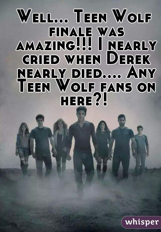 Well... Teen Wolf finale was amazing!!! I nearly cried when Derek nearly died.... Any Teen Wolf fans on here?!