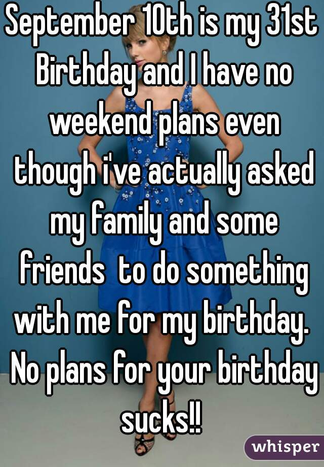 September 10th is my 31st Birthday and I have no weekend plans even though i've actually asked my family and some friends  to do something with me for my birthday.  No plans for your birthday sucks!!