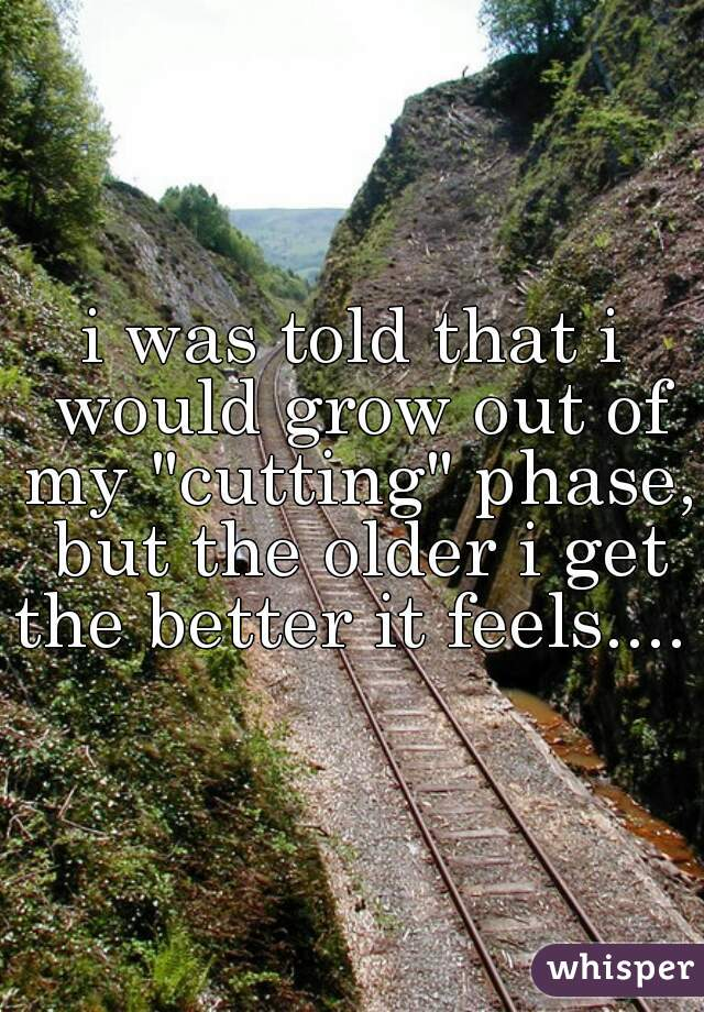 """i was told that i would grow out of my """"cutting"""" phase, but the older i get the better it feels...."""