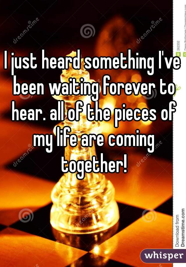 I just heard something I've been waiting forever to hear. all of the pieces of my life are coming together!