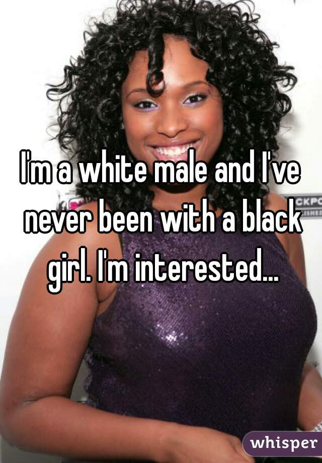 I'm a white male and I've never been with a black girl. I'm interested...